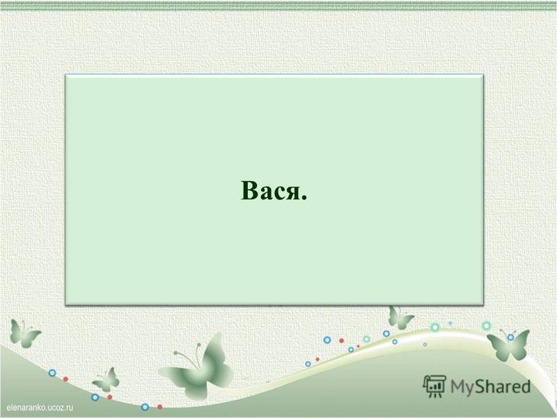 Прилетел пришелец Ася На летающем матрасе, Да и с русским языком Он, похоже, незнаком – На его планете дикой Вани – Ани, Вики – Ики! Как бы звали Асю здесь? У кого идеи есть? Вася.