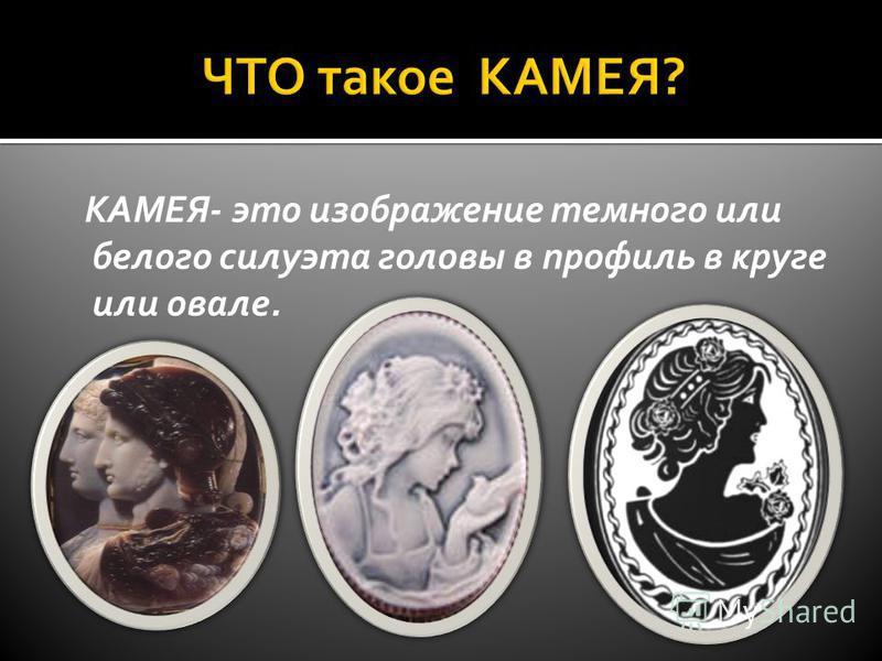 КАМЕЯ- это изображение темного или белого силуэта головы в профиль в круге или овале.