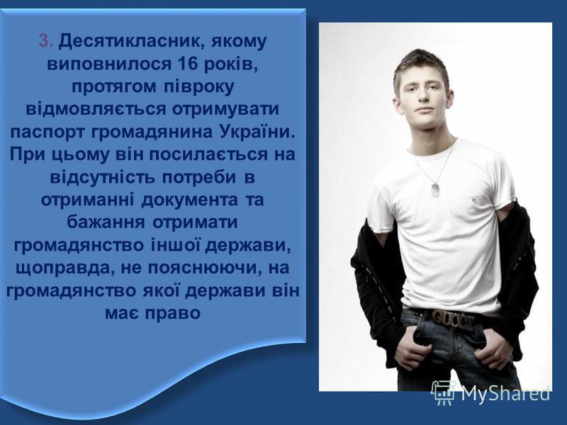 3. Десятикласник, якому виповнилося 16 років, протягом півроку відмовляється отримувати паспорт громадянина України. При цьому він посилається на відсутність потреби в отриманні документа та бажання отримати громадянство іншої держави, щоправда, не п