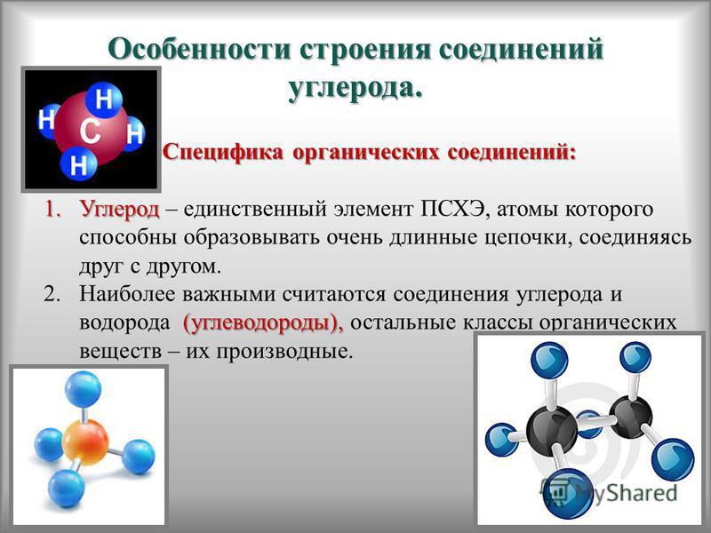 Особенности строения соединений углерода. Специфика органических соединений: 1. Углерод 1. Углерод – единственный элемент ПСХЭ, атомы которого способны образовывать очень длинные цепочки, соединяясь друг с другом. (углеводороды), 2. Наиболее важными