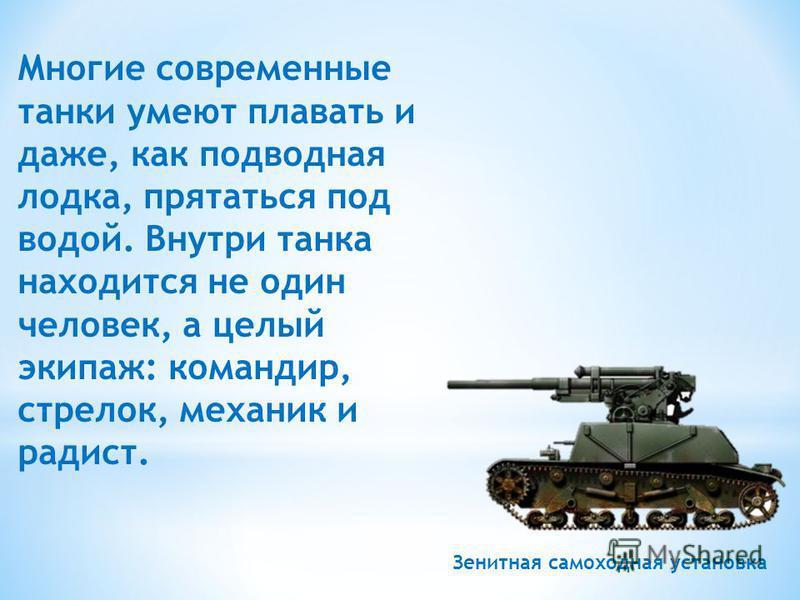 Многие современные танки умеют плавать и даже, как подводная лодка, прятаться под водой. Внутри танка находится не один человек, а целый экипаж: командир, стрелок, механик и радист. Зенитная самоходная установка