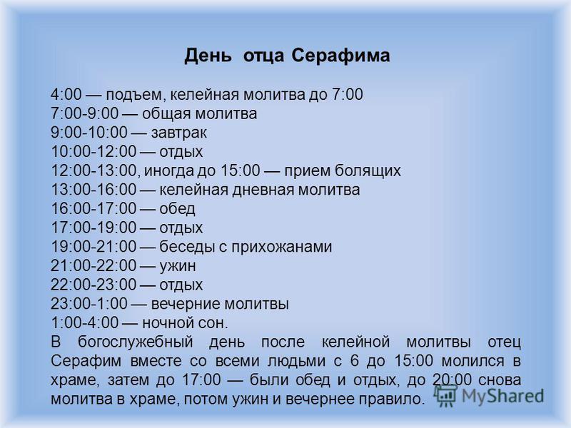 День отца Серафима 4:00 подъем, келейная молитва до 7:00 7:00-9:00 общая молитва 9:00-10:00 завтрак 10:00-12:00 отдых 12:00-13:00, иногда до 15:00 прием болящих 13:00-16:00 келейная дневная молитва 16:00-17:00 обед 17:00-19:00 отдых 19:00-21:00 бесед