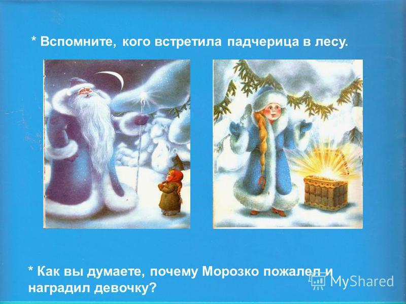 * Вспомните, кого встретила падчерица в лесу. * Как вы думаете, почему Морозко пожалел и наградил девочку?