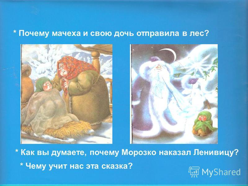 * Почему мачеха и свою дочь отправила в лес? * Как вы думаете, почему Морозко наказал Ленивицу? * Чему учит нас эта сказка?