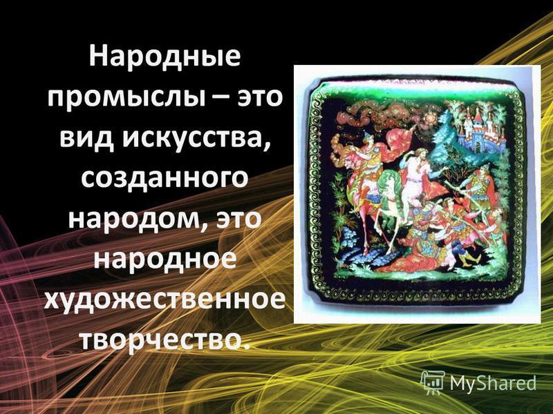 Народные промыслы – это вид искусства, созданного народом, это народное художественное творчество.
