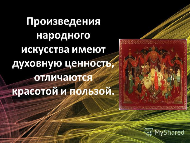 Произведения народного искусства имеют духовную ценность, отличаются красотой и пользой.