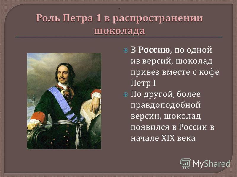 В Россию, по одной из версий, шоколад привез вместе с кофе Петр I По другой, более правдоподобной версии, шоколад появился в России в начале XIX века