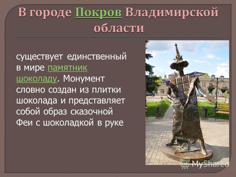 существует единственный в мире памятник шоколаду. Монумент словно создан из плитки шоколада и представляет собой образ сказочной Феи с шоколадкой в руке памятник шоколаду