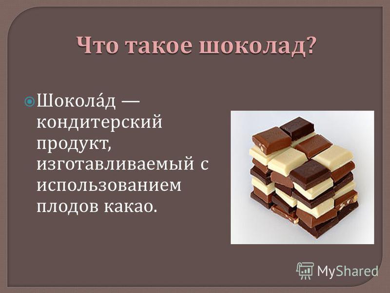 Шоколад кондитерский продукт, изготавливаемый с использованием плодов какао.