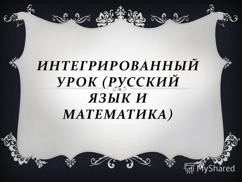 ИНТЕГРИРОВАННЫЙ УРОК ( РУССКИЙ ЯЗЫК И МАТЕМАТИКА )