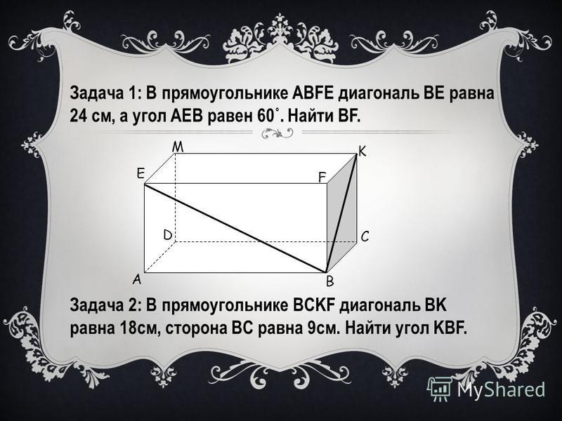 А В С D Е F K M Задача 2: В прямоугольнике ВCKF диагональ ВK равна 18 см, сторона ВС равна 9 см. Найти угол KВF. Задача 1: В прямоугольнике ABFE диагональ BE равна 24 см, а угол AEB равен 60˚. Найти BF.
