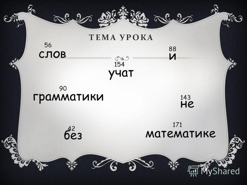 ТЕМА УРОКА слов без грамматики не математике и учат 42 56 88 90 143 154 171