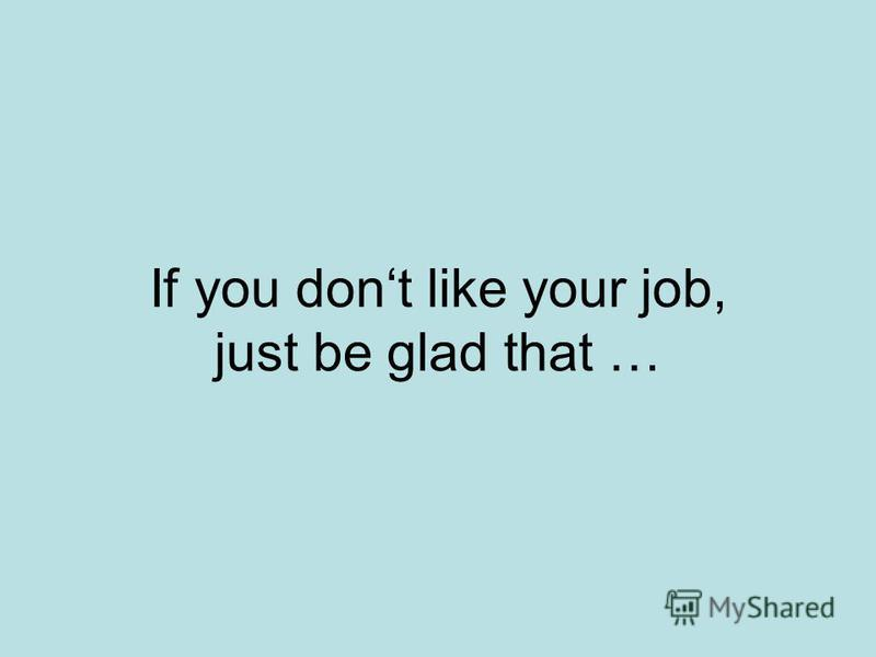 If you dont like your job, just be glad that …