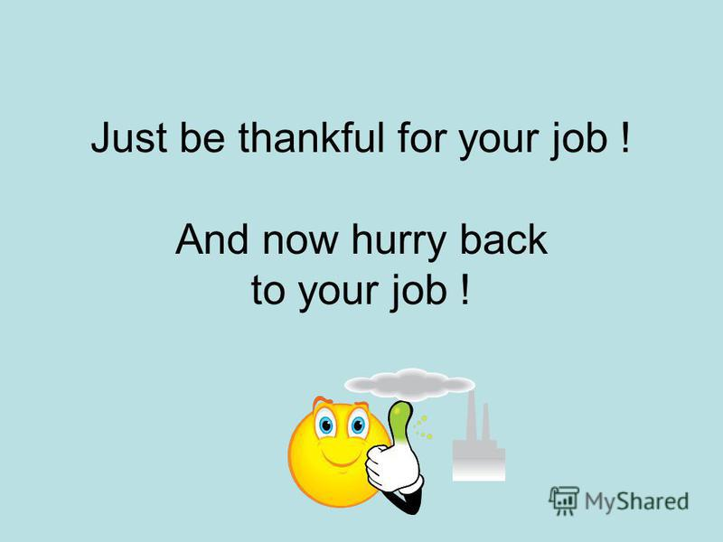 Just be thankful for your job ! And now hurry back to your job !