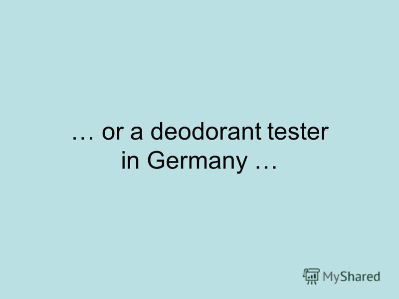 … or a deodorant tester in Germany …