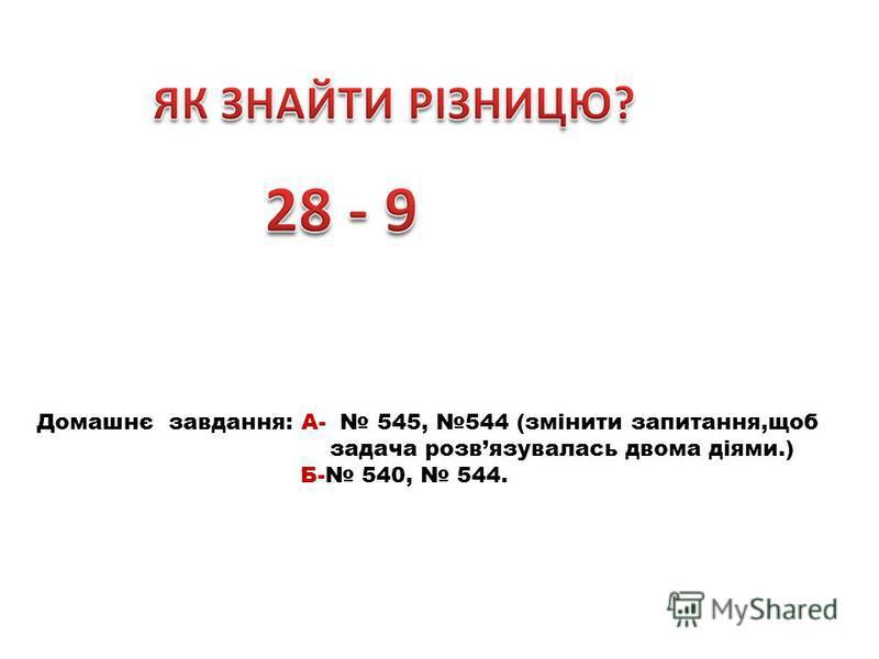 Домашнє завдання: А- 545, 544 (змінити запитання,щоб задача розвязувалась двома діями.) Б- 540, 544.