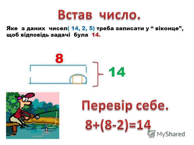 Яке з даних чисел( 14, 2, 5) треба записати у віконце, щоб відповідь задачі була 14. 8 14