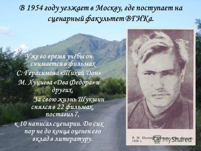 В 1954 году уезжает в Москву, где поступает на сценарный факультет ВГИКа. Уже во время учёбы он снимается в фильмах С. Герасимова «Тихий Дон» М. Хуциева «Два Федора» и других. За свою жизнь Шукшин снялся в 22 фильмах, поставил 7, к 10 написал сценари