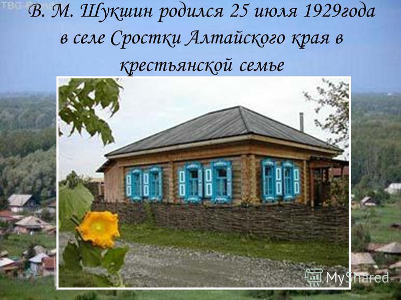 В. М. Шукшин родился 25 июля 1929 года в селе Сростки Алтайского края в крестьянской семье