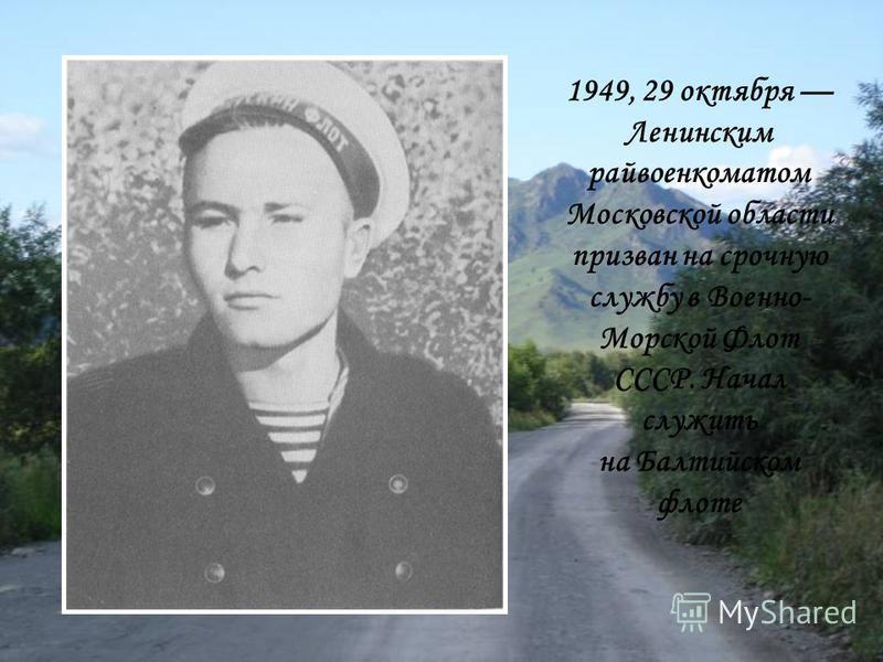 1949, 29 октября Ленинским райвоенкоматом Московской области призван на срочную службу в Военно- Морской Флот СССР. Начал служить на Балтийском флоте
