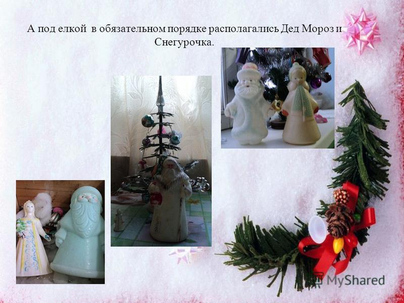 А под елкой в обязательном порядке располагались Дед Мороз и Снегурочка.