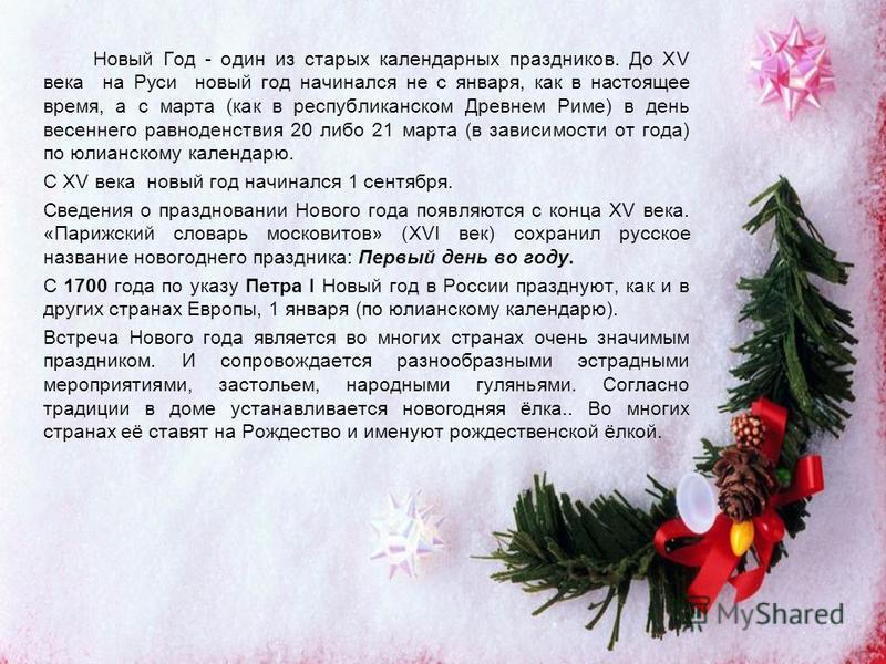 Новый Год - один из старых календарных праздников. До XV века на Руси новый год начинался не с января, как в настоящее время, а с марта (как в республиканском Древнем Риме) в день весеннего равноденствия 20 либо 21 марта (в зависимости от года) по юл