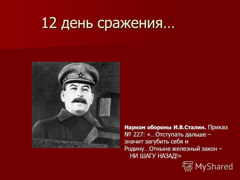 12 день сражения… Нарком обороны И.В.Сталин. Приказ 227: «…Отступать дальше – значит загубить себя и Родину…Отныне железный закон – НИ ШАГУ НАЗАД!»