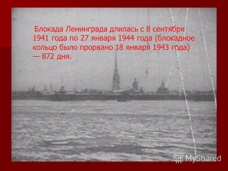 Блокада Ленинграда длилась с 8 сентября 1941 года по 27 января 1944 года (блокадное кольцо было прорвано 18 января 1943 года) 872 дня.