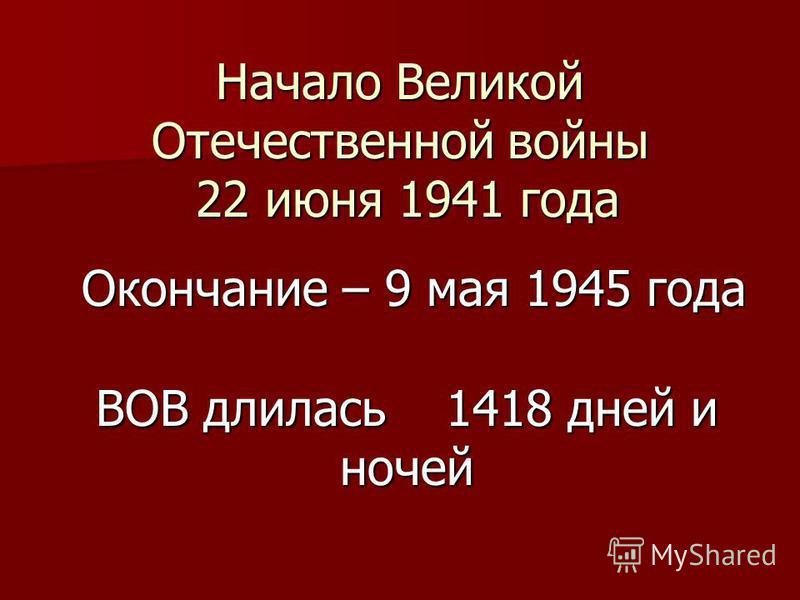 Начало Великой Отечественной войны 22 июня 1941 года ВОВ длилась 1418 дней и ночей Окончание – 9 мая 1945 года