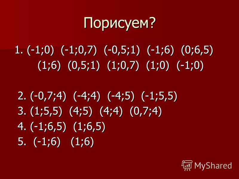 Порисуем? 1. (-1;0) (-1;0,7) (-0,5;1) (-1;6) (0;6,5) (1;6) (0,5;1) (1;0,7) (1;0) (-1;0) (1;6) (0,5;1) (1;0,7) (1;0) (-1;0) 2. (-0,7;4) (-4;4) (-4;5) (-1;5,5) 2. (-0,7;4) (-4;4) (-4;5) (-1;5,5) 3. (1;5,5) (4;5) (4;4) (0,7;4) 3. (1;5,5) (4;5) (4;4) (0,