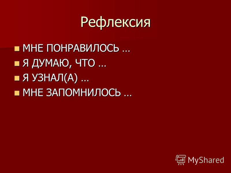 Рефлексия МНЕ ПОНРАВИЛОСЬ … МНЕ ПОНРАВИЛОСЬ … Я ДУМАЮ, ЧТО … Я ДУМАЮ, ЧТО … Я УЗНАЛ(А) … Я УЗНАЛ(А) … МНЕ ЗАПОМНИЛОСЬ … МНЕ ЗАПОМНИЛОСЬ …