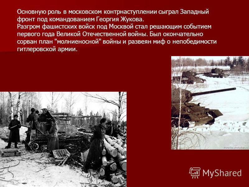 Основную роль в московском контрнаступлении сыграл Западный фронт под командованием Георгия Жукова. Разгром фашистских войск под Москвой стал решающим событием первого года Великой Отечественной войны. Был окончательно сорван план