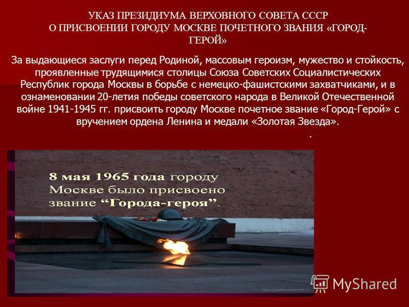 УКАЗ ПРЕЗИДИУМА ВЕРХОВНОГО СОВЕТА СССР О ПРИСВОЕНИИ ГОРОДУ МОСКВЕ ПОЧЕТНОГО ЗВАНИЯ «ГОРОД- ГЕРОЙ» За выдающиеся заслуги перед Родиной, массовым героизм, мужество и стойкость, проявленные трудящимися столицы Союза Советских Социалистических Республик
