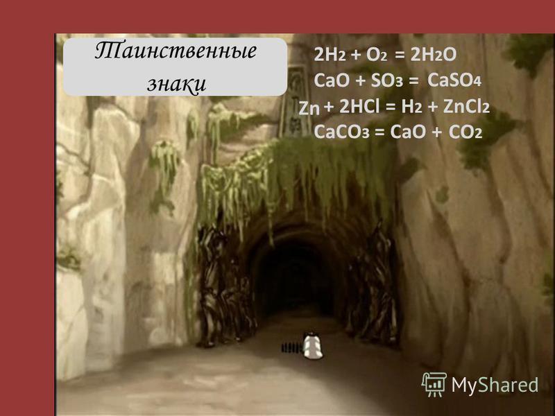 2Н 2 + = 2Н 2 О СаО + SO 3 = + 2HCl = H 2 + ZnCl 2 CaCO 3 = CaO + Таинственные знаки О2О2 СaSO 4 Zn CO 2