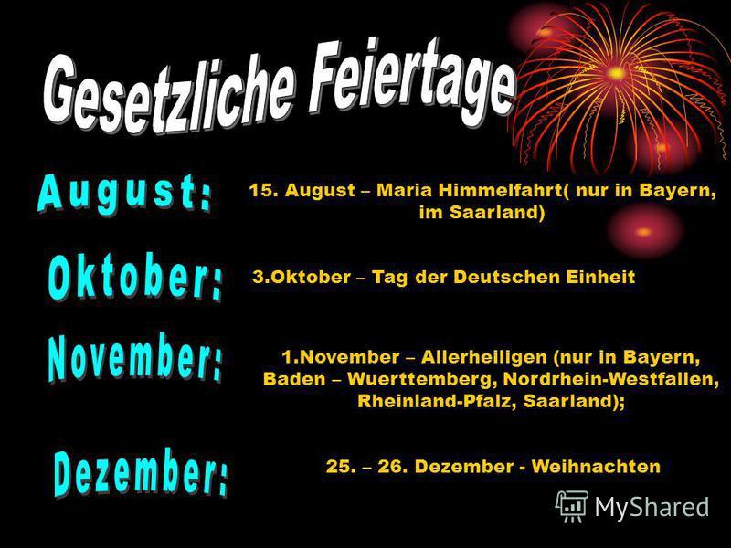 15. August – Maria Himmelfahrt( nur in Bayern, im Saarland) 3. Oktober – Tag der Deutschen Einheit 1. November – Allerheiligen (nur in Bayern, Baden – Wuerttemberg, Nordrhein-Westfallen, Rheinland-Pfalz, Saarland); 25. – 26. Dezember - Weihnachten