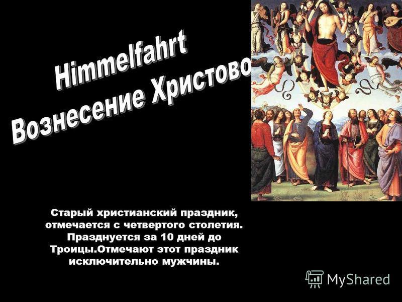 Старый христианский праздник, отмечается с четвертого столетия. Празднуется за 10 дней до Троицы.Отмечают этот праздник исключительно мужчины.