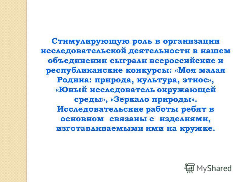 Стимулирующую роль в организации исследовательской деятельности в нашем объединении сыграли всероссийские и республиканские конкурсы: «Моя малая Родина: природа, культура, этнос», «Юный исследователь окружающей среды», «Зеркало природы». Исследовател