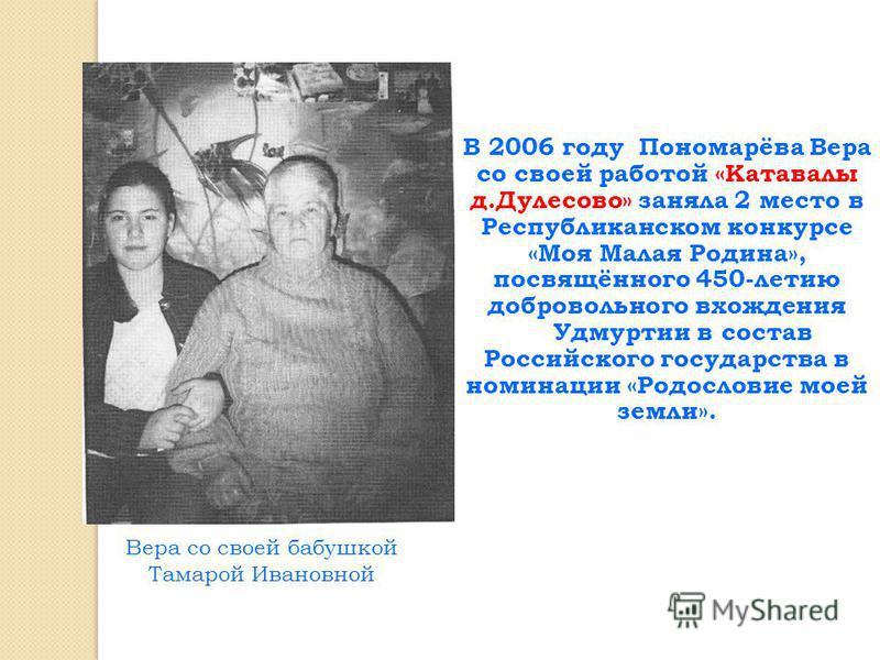 В 2006 году Пономарёва Вера со своей работой «Катавалы д.Дулесово» заняла 2 место в Республиканском конкурсе «Моя Малая Родина», посвящённого 450-летию добровольного вхождения Удмуртии в состав Российского государства в номинации «Родословие моей зем