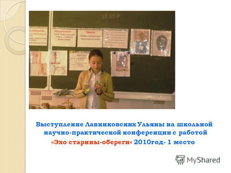 Выступление Лавниковских Ульяны на школьной научно-практической конференции с работой «Эхо старины-обереги» 2010 год- 1 место