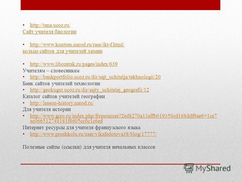 http://tana.ucoz.ru/ Сайт учителя биологии http://www.kontren.narod.ru/rass/ikt-f.html/ кольцо сайтов для учителей химии http://www.libozersk.ru/pages/index/639 Учителям – словесникам http://bankportfolio.ucoz.ru/dir/sajt_uchitelja/tekhnologii/20 Бан