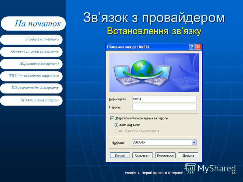 Основні служби Інтернету Адресація в Інтернеті WWW всесвітня павутина Підключення до Інтернету Глобальна мережа На початок Звязок з провайдером Розділ 1. Перші кроки в Інтернеті 16 Звязок з провайдером Встановлення звязку