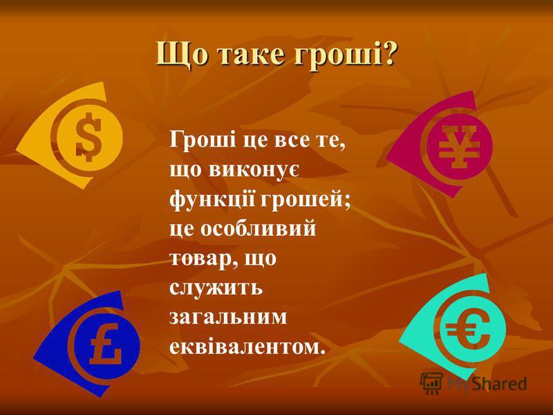 Що таке гроші? Гроші це все те, що виконує функції грошей; це особливий товар, що служить загальним еквівалентом.