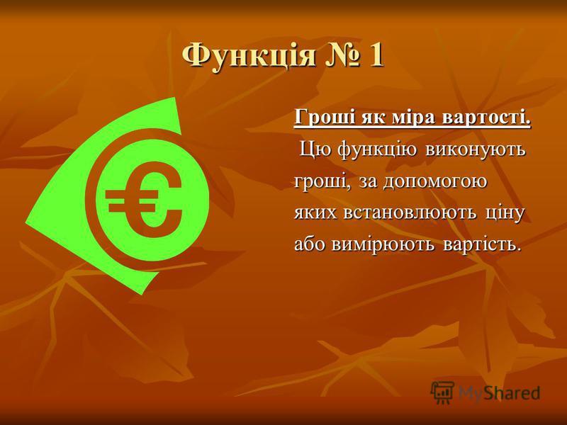 Функція 1 Гроші як міра вартості. Цю функцію виконують Цю функцію виконують гроші, за допомогою яких встановлюють ціну або вимірюють вартість.