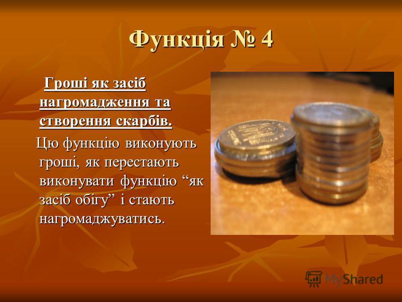 Функція 4 Гроші як засіб нагромадження та створення скарбів. Гроші як засіб нагромадження та створення скарбів. Цю функцію виконують гроші, як перестають виконувати функцію як засіб обігу і стають нагромаджуватись. Цю функцію виконують гроші, як пере