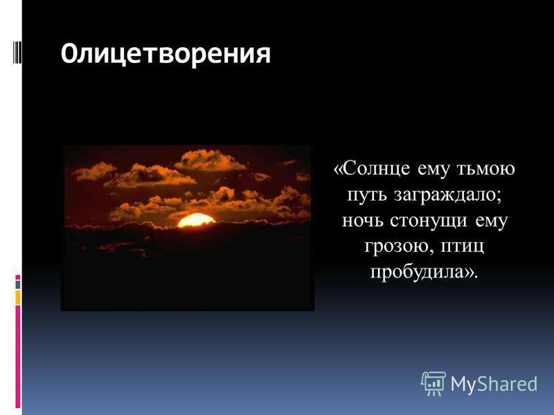 Олицетворения «Солнце ему тьмою путь заграждало; ночь стонущий ему грозою, птиц пробудила».