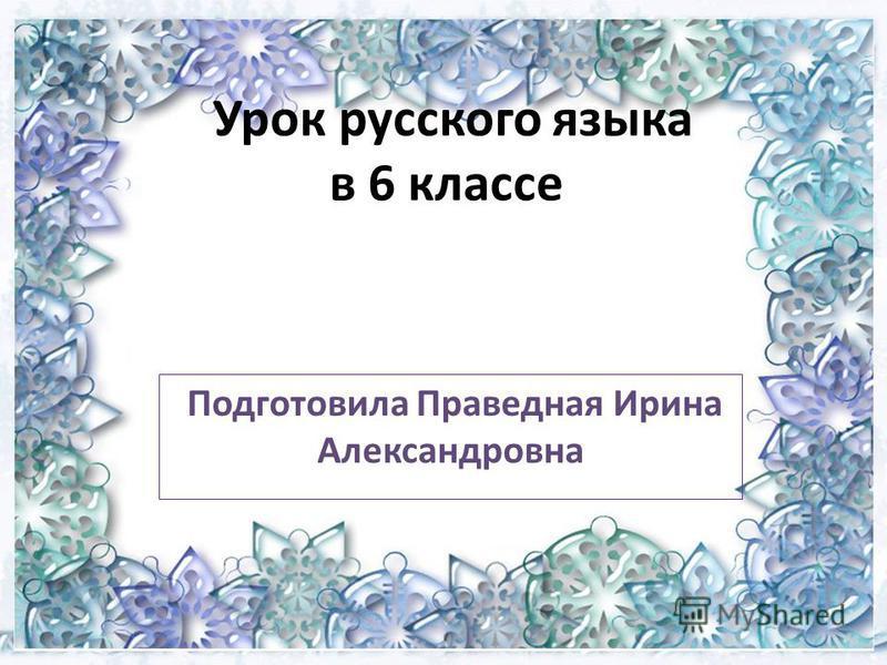 Урок русского языка в 6 классе Подготовила Праведная Ирина Александровна
