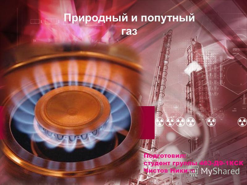 Природный и попутный газ Подготовил: студент группы 463-Д9-1КСК Чистов Никита