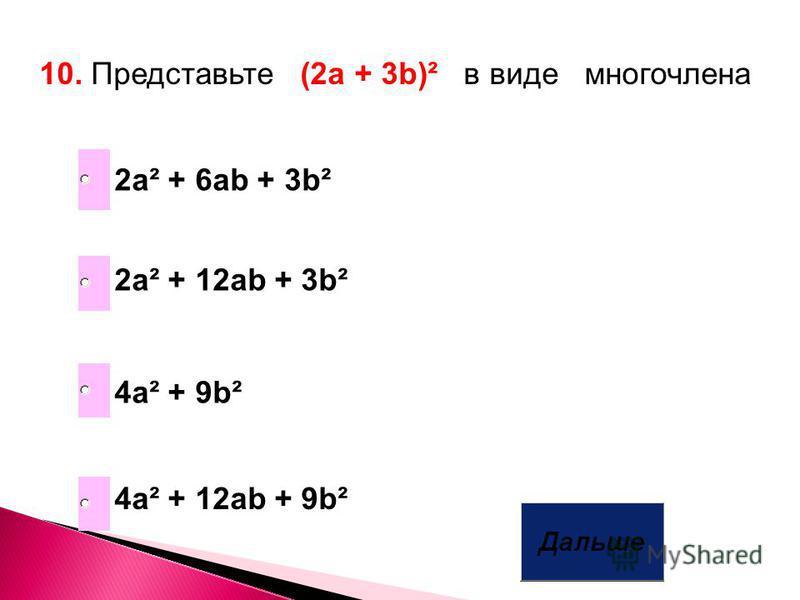 10. Представьте (2a + 3b)² в виде многочлена 4a² + 12ab + 9b² 4a² + 9b² 2a² + 12ab + 3b² 2a² + 6ab + 3b²