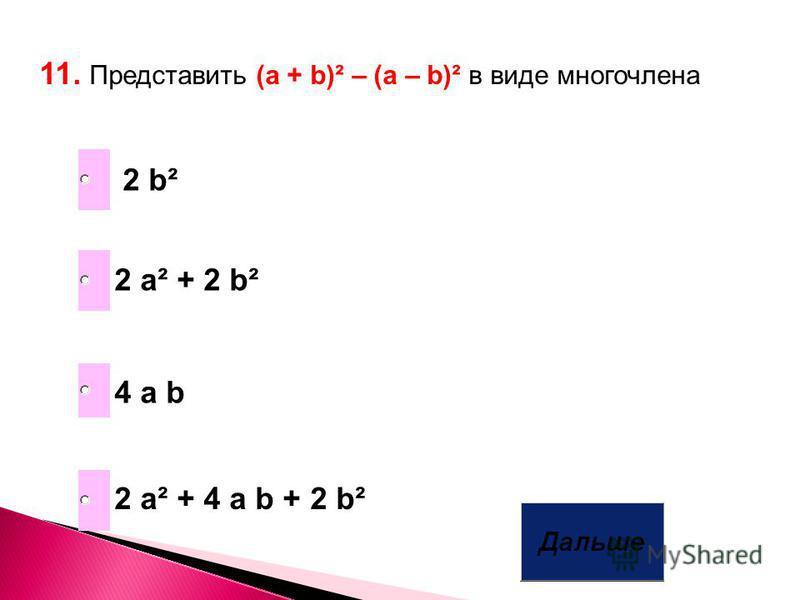 11. Представить (а + b)² – (a – b)² в виде многочлена 2 a² + 4 a b + 2 b² 4 a b 2 a² + 2 b² 2 b²