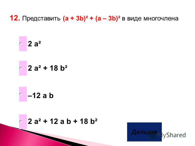 12. Представить (а + 3b)² + (a – 3b)² в виде многочлена 2 a² + 12 a b + 18 b² –12 a b 2 a² + 18 b² 2 a²